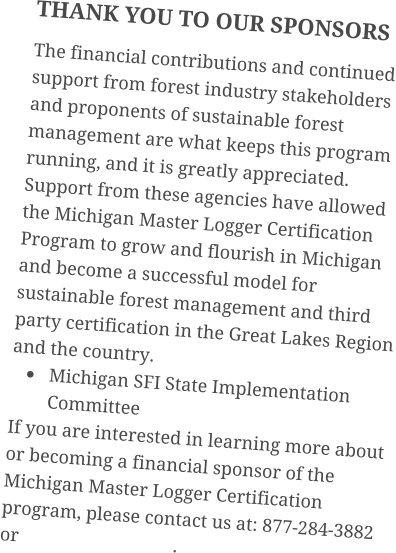 THANK YOU TO OUR SPONSORS The financial contributions and continued support from forest industry stakeholders and proponents of sustainable forest management are what keeps this program running, and it is greatly appreciated. Support from these agencies have allowed the Michigan Master Logger Certification Program to grow and flourish in Michigan and become a successful model for sustainable forest management and third party certification in the Great Lakes Region and the country. •	Michigan SFI State Implementation Committee If you are interested in learning more about or becoming a financial sponsor of the Michigan Master Logger Certification program, please contact us at: 877-284-3882 or                                 .